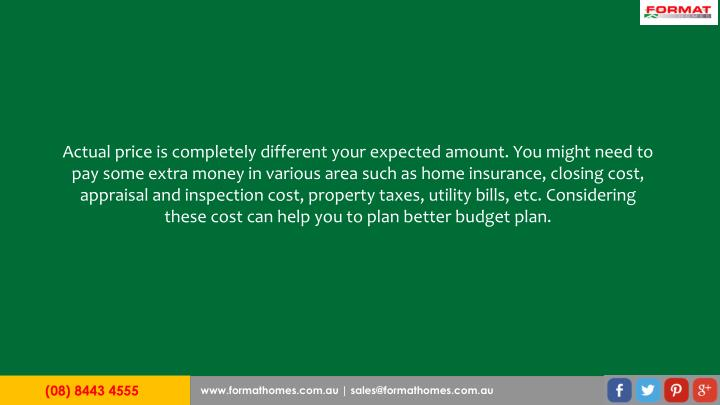 Actual price is completely different your expected amount. You might need to pay some extra money in various area such as home insurance, closing cost, appraisal and inspection cost, property taxes, utility bills, etc. Considering these cost can help you to plan better budget plan.