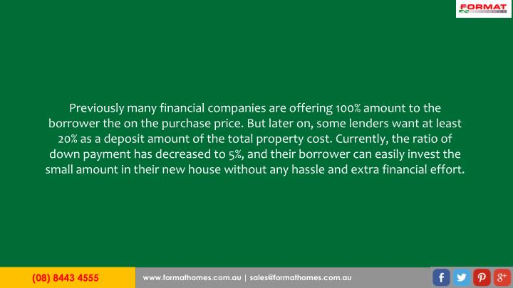 Previously many financial companies are offering 100% amount to the borrower the on the purchase price. But later on, some lenders want at least 20% as a deposit amount of the total property cost. Currently, the ratio of down payment has decreased to 5%, and their borrower can easily invest the small amount in their new house without any hassle and extra financial effort.