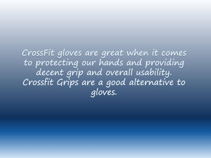 CrossFit gloves are great when it comes to protecting our hands and providing decent grip and overall usability. Crossfit Grips are a good alternative to gloves.