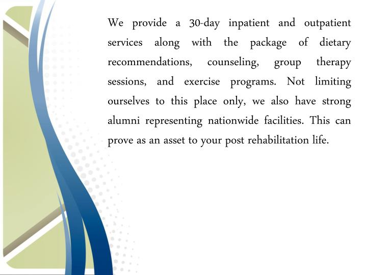 We provide a 30-day inpatient and outpatient services along with the package of dietary recommendations, counseling, group therapy sessions, and exercise programs. Not limiting ourselves to this place only, we also have strong alumni representing nationwide facilities. This can prove as an asset to your post rehabilitation life.