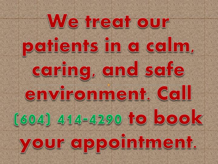 We treat our patients in a calm, caring, and safe environment. Call