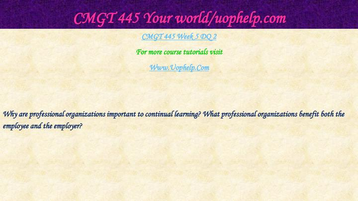 CMGT 445 Your world/uophelp.com
