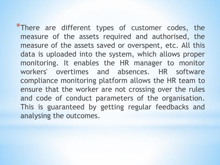 There are different types of customer codes, the measure of the assets required and authorised, the measure of the assets saved or overspent, etc. All this data is uploaded into the system, which allows proper monitoring. It enables the HR manager to monitor workers' overtimes and absences. HR software compliance monitoring platform allows the HR team to ensure that the worker are not crossing over the rules and code of conduct parameters of the organisation. This is guaranteed by getting regular feedbacks and analysing the outcomes.