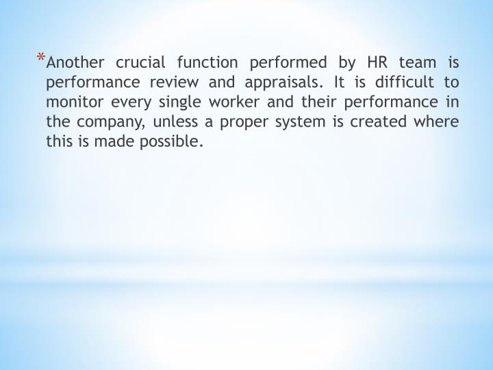 Another crucial function performed by HR team is performance review and appraisals. It is difficult to monitor every single worker and their performance in the company, unless a proper system is created where this is made possible.