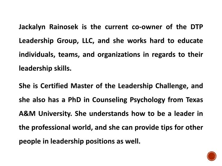 Jackalyn Rainosek is the current co-owner of the DTP Leadership Group, LLC, and she works hard to educate individuals, teams, and organizations in regards to their leadership skills.