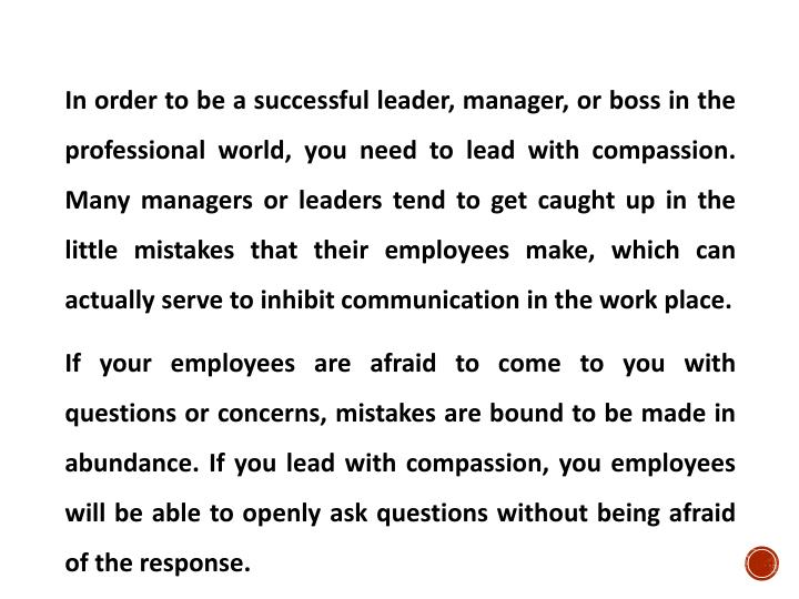 In order to be a successful leader, manager, or boss in the professional world, you need to lead with compassion. Many managers or leaders tend to get caught up in the little mistakes that their employees make, which can actually serve to inhibit communication in the work place.
