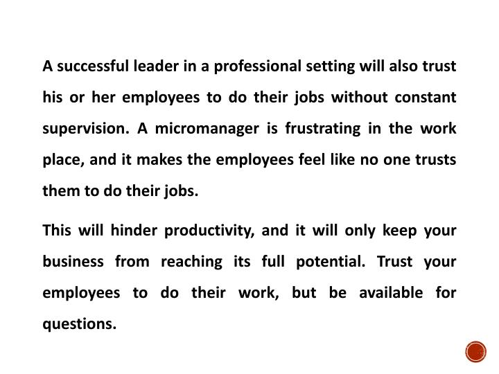 A successful leader in a professional setting will also trust his or her employees to do their jobs without constant supervision. A micromanager is frustrating in the work place, and it makes the employees feel like no one trusts them to do their jobs.