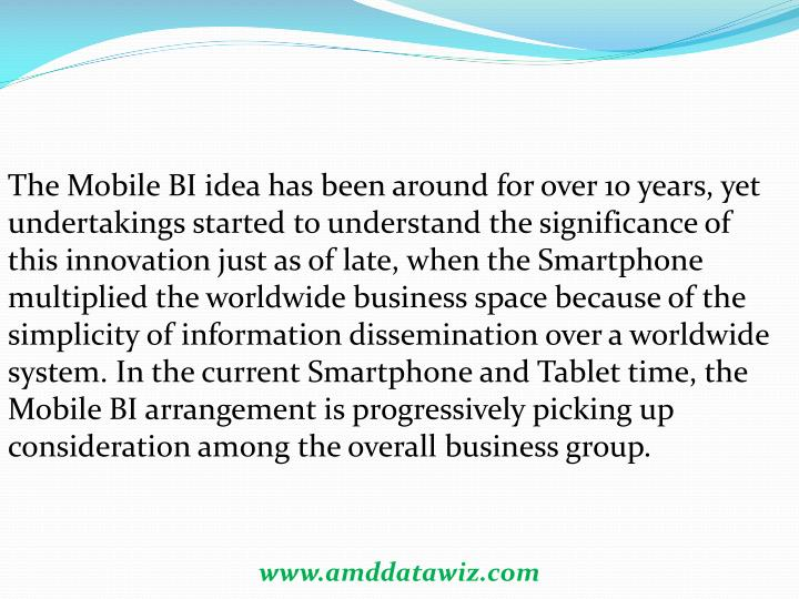The Mobile BI idea has been around for over 10 years, yet undertakings started to understand the significance of this innovation just as of late, when the Smartphone multiplied the worldwide business space because of the simplicity of information dissemination over a worldwide system. In the current Smartphone and Tablet time, the Mobile BI arrangement is progressively picking up consideration among the overall business group.