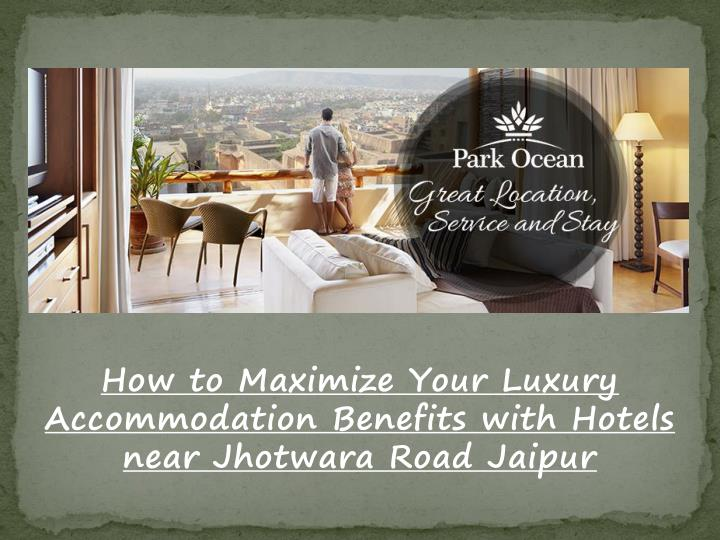 how to maximize your luxury accommodation benefits with hotels near jhotwara road jaipur