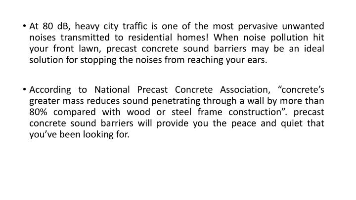 At 80 dB, heavy city traffic is one of the most pervasive unwanted noises transmitted to residential homes! When noise pollution hit your front lawn, precast concrete sound barriers may be an ideal solution for stopping the noises from reaching your ears.