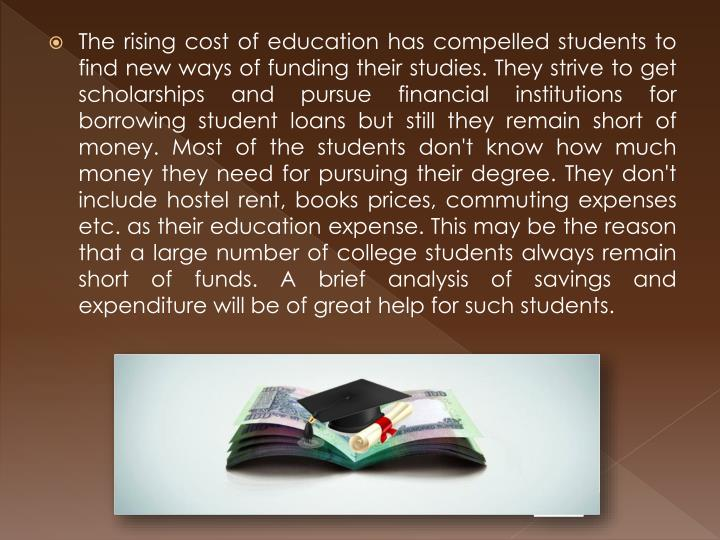 The rising cost of education has compelled students to find new ways of funding their studies. They strive to get scholarships and pursue financial institutions for borrowing student loans but still they remain short of money. Most of the students don't know how much money they need for pursuing their degree. They don't include hostel rent, books prices, commuting expenses etc. as their education expense. This may be the reason that a large number of college students always remain short of funds. A brief analysis of savings and expenditure will be of great help for such students.