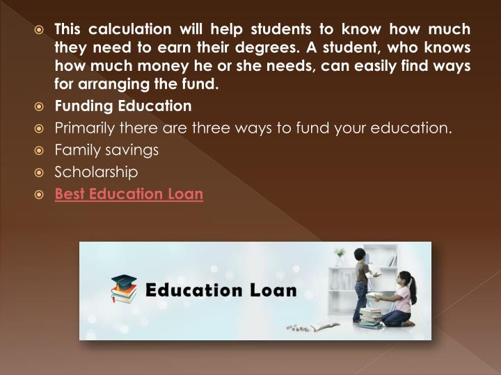 This calculation will help students to know how much they need to earn their degrees. A student, who knows how much money he or she needs, can easily find ways for arranging the fund.
