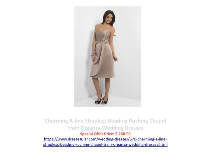 Charming A-line Strapless Beading Ruching Chapel Train Organza Wedding Dresses
