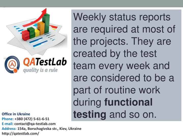 Weekly status reports are required at most of the projects. They are created by the test team every week and are considered to be a part of routine work during