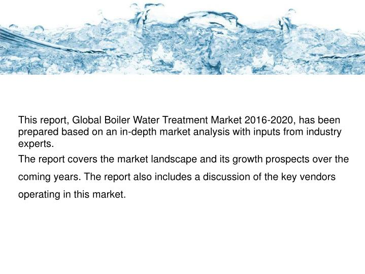 This report, Global Boiler Water Treatment Market 2016-2020, has been prepared based on an in-depth market analysis with inputs from industry experts.