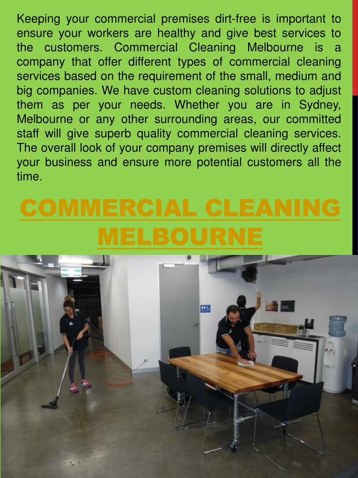 Keeping your commercial premises dirt-free is important to ensure your workers are healthy and give best services to the customers. Commercial Cleaning Melbourne is a company that offer different types of commercial cleaning services based on the requirement of the small, medium and big companies. We have custom cleaning solutions to adjust them as per your needs. Whether you are in Sydney, Melbourne or any other surrounding areas, our committed staff will give superb quality commercial cleaning services. The overall look of your company premises will directly affect your business and ensure more potential customers all the time.