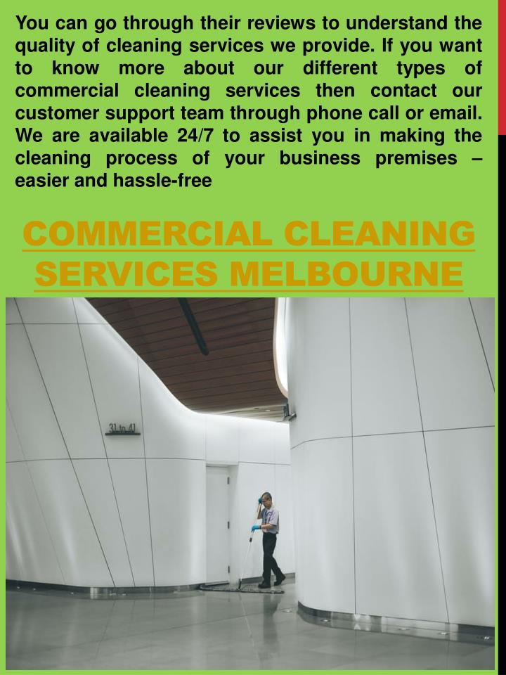 You can go through their reviews to understand the quality of cleaning services we provide. If you want to know more about our different types of commercial cleaning services then contact our customer support team through phone call or email. We are available 24/7 to assist you in making the cleaning process of your business premises – easier and hassle-free