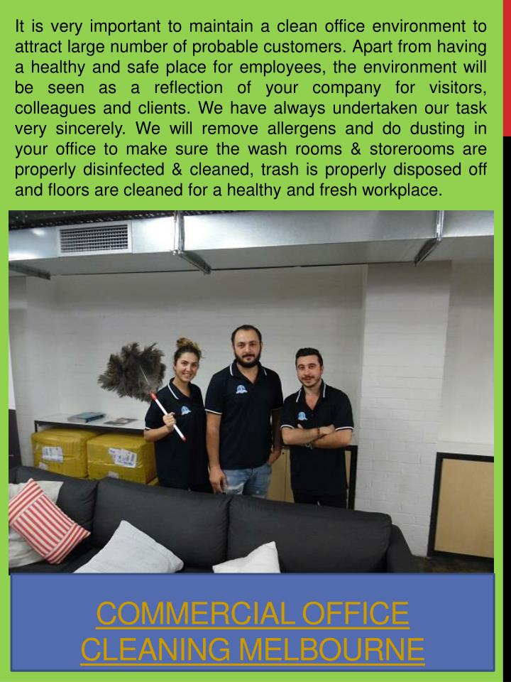 It is very important to maintain a clean office environment to attract large number of probable customers. Apart from having a healthy and safe place for employees, the environment will be seen as a reflection of your company for visitors, colleagues and clients. We have always undertaken our task very sincerely. We will remove allergens and do dusting in your office to make sure the wash rooms & storerooms are properly disinfected & cleaned, trash is properly disposed off and floors are cleaned for a healthy and fresh workplace.