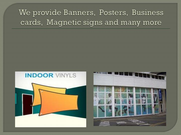 We provide Banners,  Posters,  Business cards,  Magnetic signs and many more
