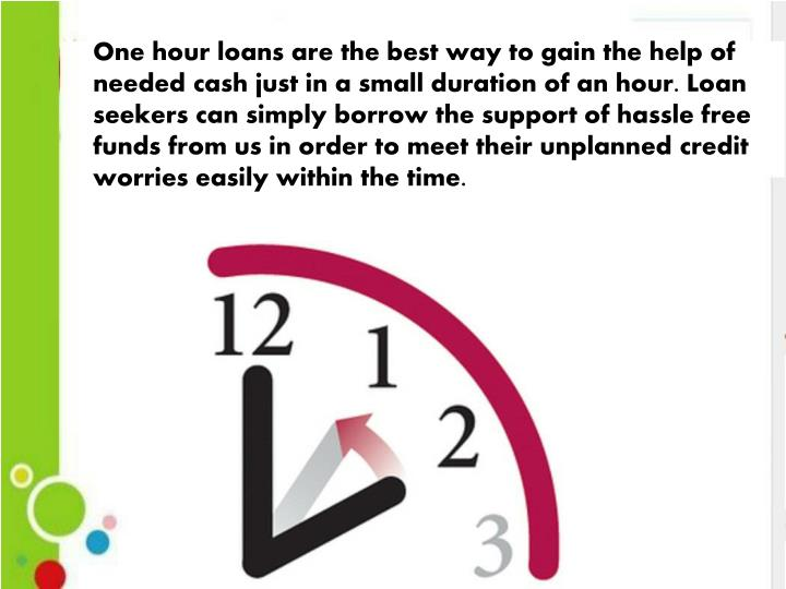 One hour loans are the best way to gain the help of needed cash just in a small duration of an hour. Loan seekers can simply borrow the support of hassle free funds from us in order to meet their unplanned credit worries easily within the time.