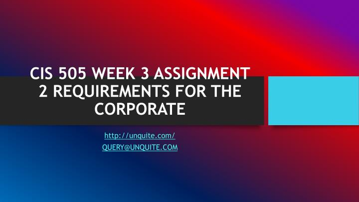 CIS 505 WEEK 3 ASSIGNMENT 2 REQUIREMENTS FOR THE CORPORATE