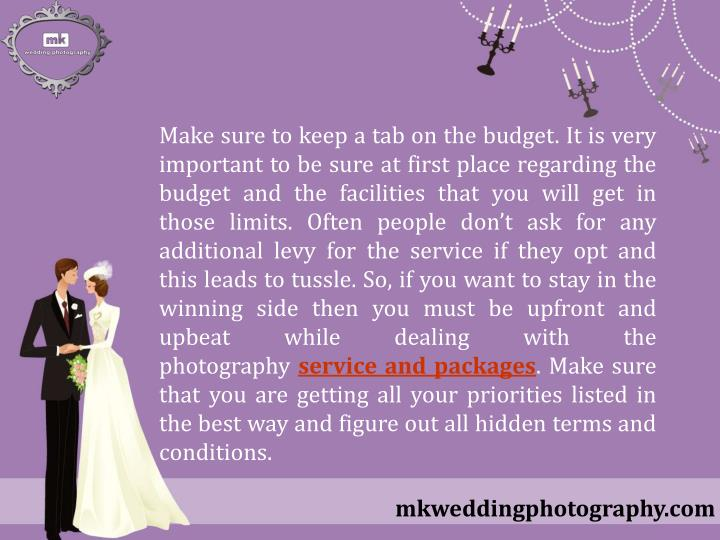 Make sure to keep a tab on the budget. It is very important to be sure at first place regarding the budget and the facilities that you will get in those limits. Often people don't ask for any additional levy for the service if they opt and this leads to tussle. So, if you want to stay in the winning side then you must be upfront and upbeat while dealing with the photography