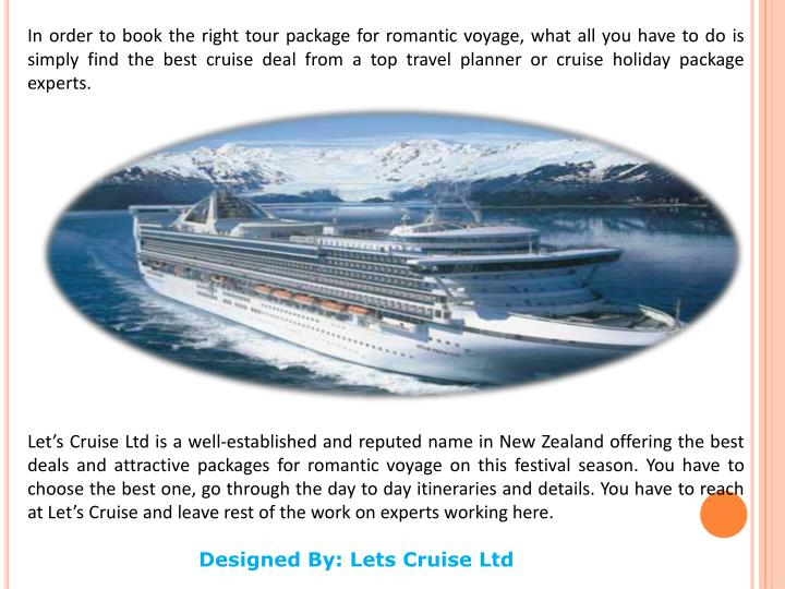 In order to book the right tour package for romantic voyage, what all you have to do is simply find the best cruise deal from a top travel planner or cruise holiday package experts.
