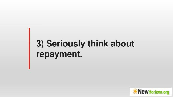 3) Seriously think about repayment.