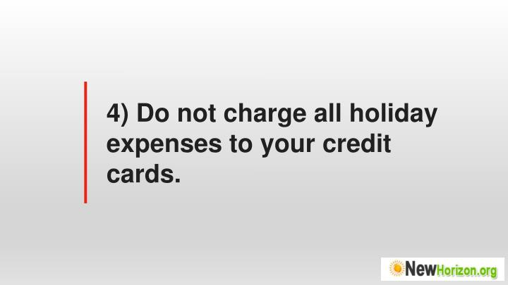 4) Do not charge all holiday expenses to your credit cards.