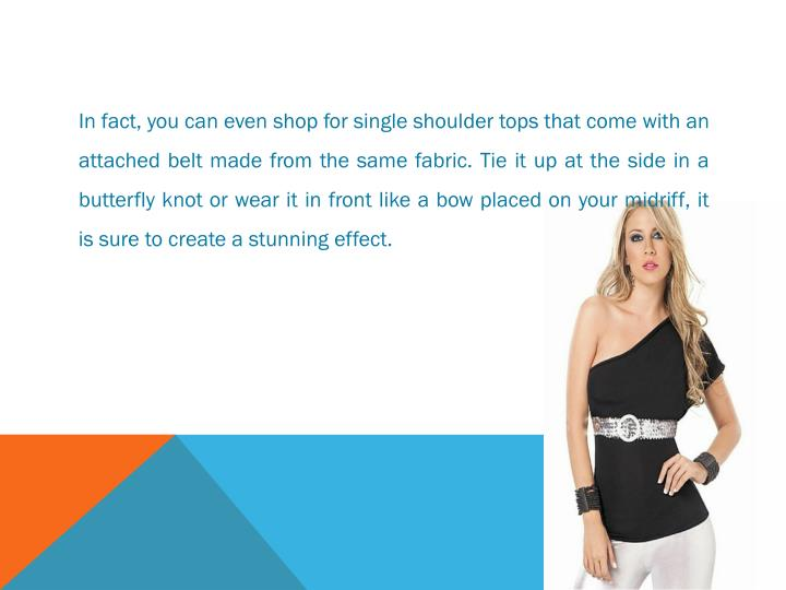 In fact, you can even shop for single shoulder tops that come with an
