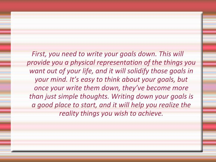 First, you need to write your goals down. This will