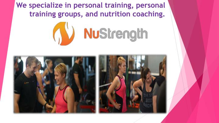 We specialize in personal training personal training groups and nutrition coaching