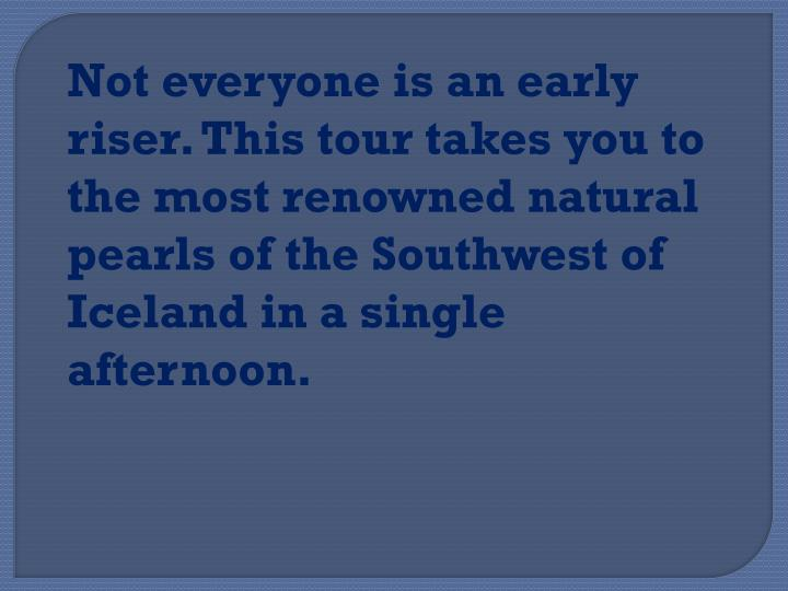 Not everyone is an early riser. This tour takes you to the most renowned natural pearls of the Southwest of Iceland in a single afternoon