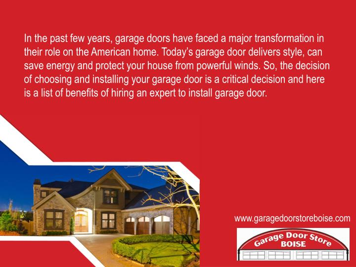 In the past few years, garage doors have faced a major transformation in their role on the American home. Today's garage door delivers style, can save energy and protect your house from powerful winds. So, the decision of choosing and installing your garage door is a critical decision and here is a list of benefits of hiring an expert to install garage door.