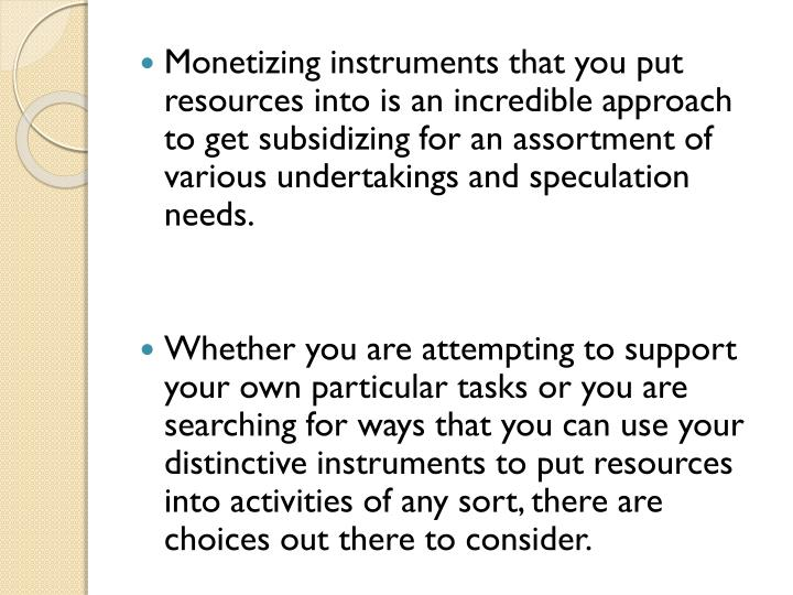 Monetizing instruments that you put resources into is an incredible approach to get subsidizing for an assortment of various undertakings and speculation needs.