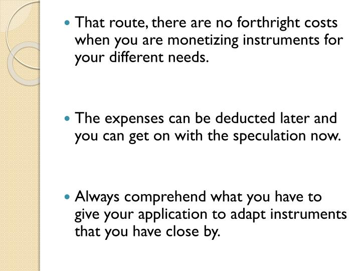 That route, there are no forthright costs when you are monetizing instruments for your different needs.
