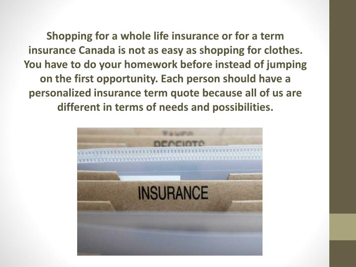 Shopping for a whole life insurance or for a term insurance Canada is not as easy as shopping for clothes. You have to do your homework before instead of jumping on the first opportunity. Each person should have a personalized
