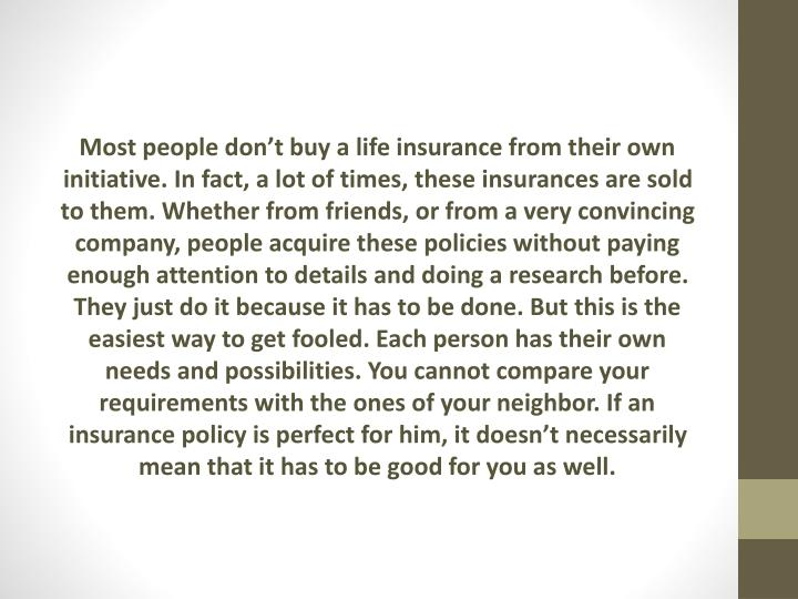 Most people don't buy a life insurance from their own initiative. In fact, a lot of times, these insurances are sold to them. Whether from friends, or from a very convincing company, people acquire these policies without paying enough attention to details and doing a research before. They just do it because it has to be done. But this is the easiest way to get fooled. Each person has their own needs and possibilities. You cannot compare your requirements with the ones of your neighbor. If an insurance policy is perfect for him, it doesn't necessarily mean that it has to be good for you as
