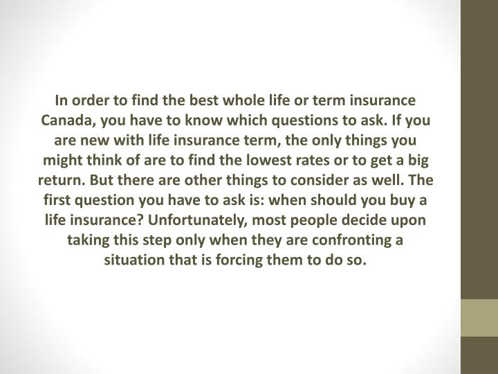 In order to find the best whole life or term insurance Canada, you have to know which questions to ask. If you are new with