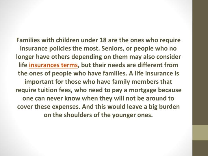 Families with children under 18 are the ones who require insurance policies the most. Seniors, or people who no longer have others depending on them may also consider life