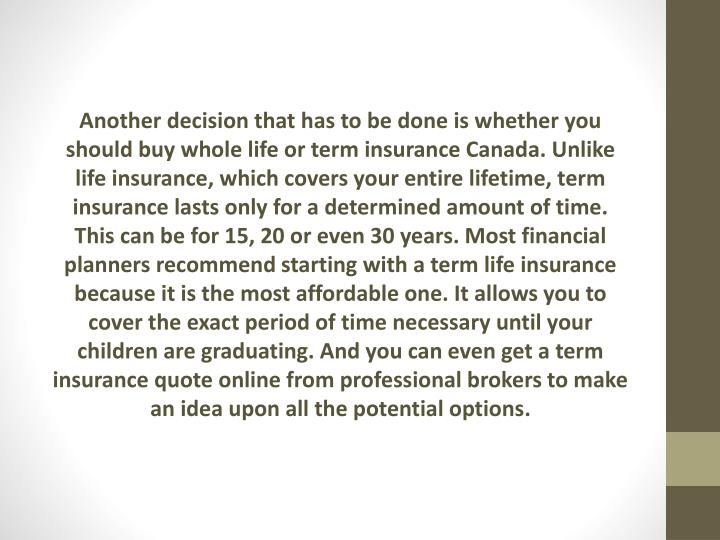 Another decision that has to be done is whether you should buy whole life or term insurance Canada. Unlike life insurance, which covers your entire lifetime, term insurance lasts only for a determined amount of time. This can be for 15, 20 or even 30 years. Most financial planners recommend starting with a term life insurance because it is the most affordable one. It allows you to cover the exact period of time necessary until your children are graduating. And you can even get a term insurance quote online from professional brokers to make an idea upon all the potential options