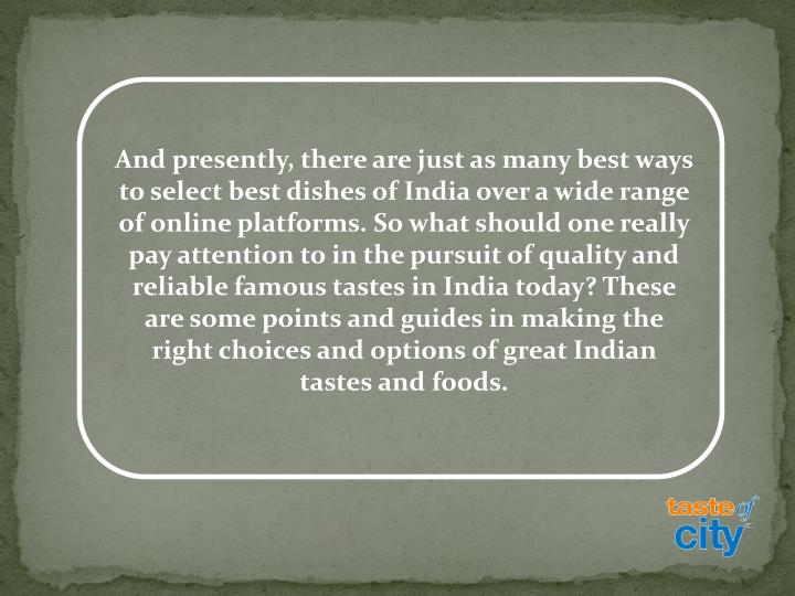 And presently, there are just as many best ways to select best dishes of India over a wide range of online platforms. So what should one really pay attention to in the pursuit of quality and reliable famous tastes in India today? These are some points and guides in making the right choices and options of great Indian tastes and foods.