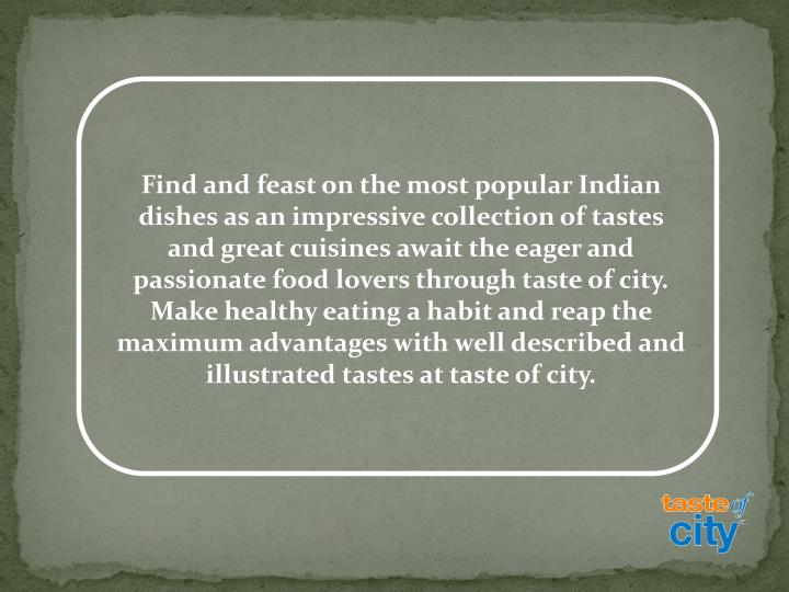 Find and feast on the most popular Indian dishes as an impressive collection of tastes and great cuisines await the eager and passionate food lovers through taste of city. Make healthy eating a habit and reap the maximum advantages with well described and illustrated tastes at taste of city.