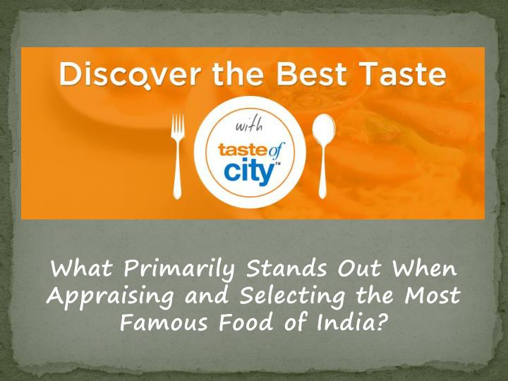 What primarily stands out when appraising and selecting the most famous food of india