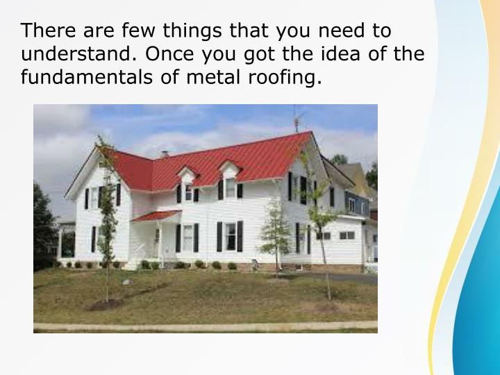 There are few things that you need to understand. Once you got the idea of the fundamentals of metal roofing.