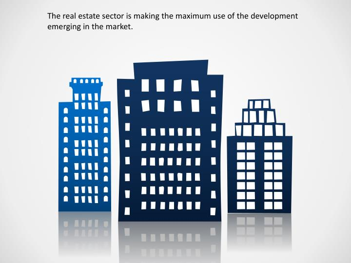 The real estate sector is making the maximum use of the development emerging in the market.
