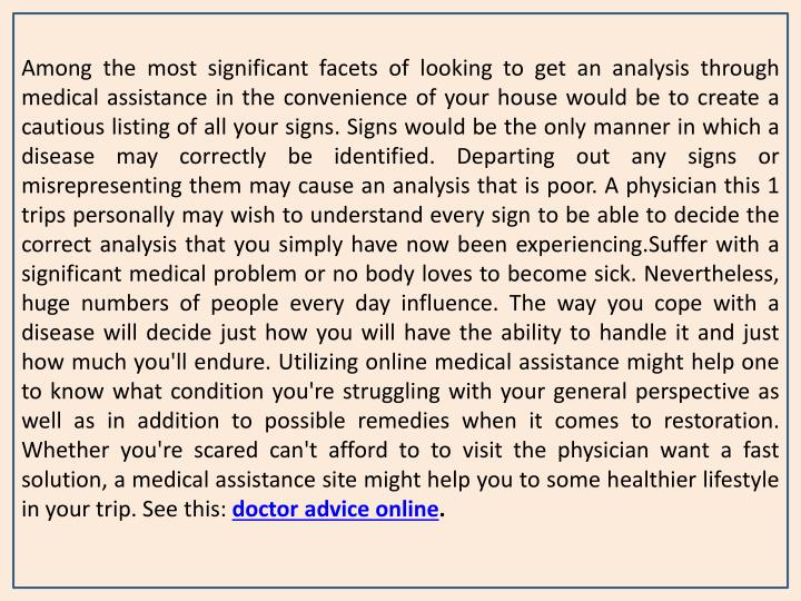 Among the most significant facets of looking to get an analysis through medical assistance in the convenience of your house would be to create a cautious listing of all your signs. Signs would be the only manner in which a disease may correctly be identified. Departing out any signs or misrepresenting them may cause an analysis that is poor. A physician this 1 trips personally may wish to understand every sign to be able to decide the correct analysis that you simply have now been