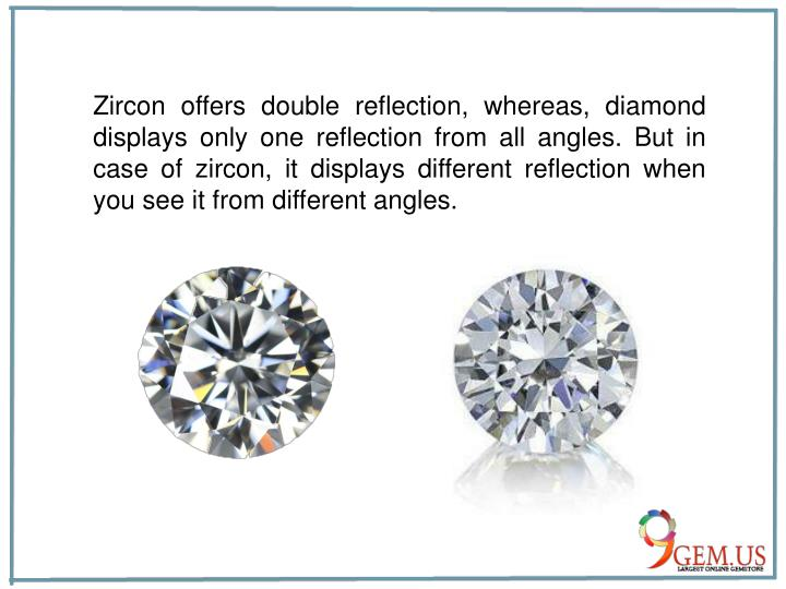 Zircon offers double reflection, whereas, diamond displays only one reflection from all angles. But ...