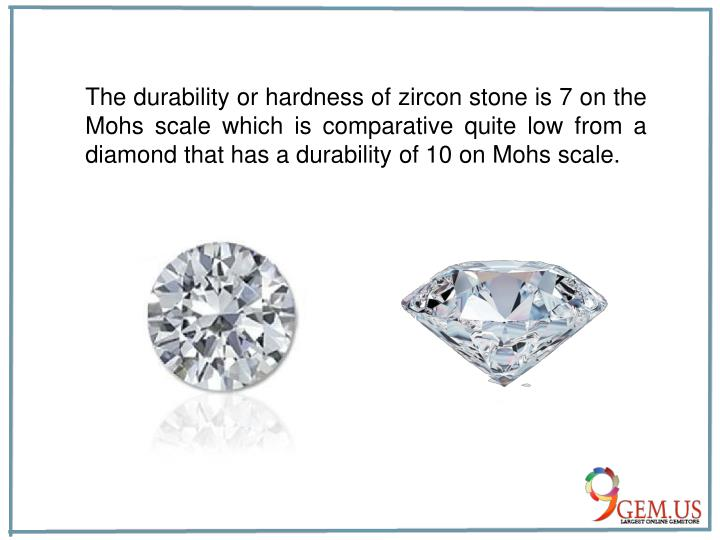 The durability or hardness of zircon stone is 7 on the