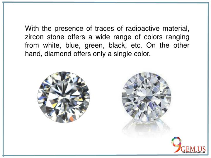 With the presence of traces of radioactive material, zircon stone offers a wide range of colors ranging from white, blue, green, black, etc. On the other hand, diamond offers only a single color.